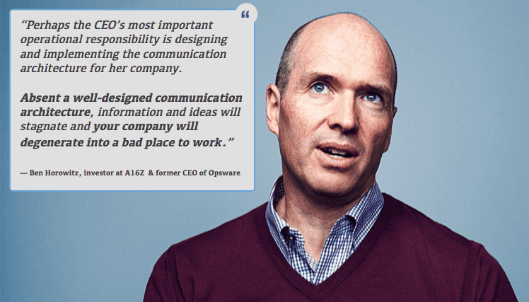 "Company Growth: Ben Horowitz ""Perhaps the CEO's most important operational responsibility is designing and implementing the communication architecture for her company. Absent a well-designed communication architecture, information and ideas will stagnate and your company will degenerate into a bad place to work."""