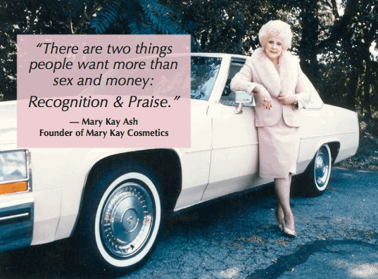 people leave managers, not companies - praise is a big part of motivating people as Mary Kay Ash knows